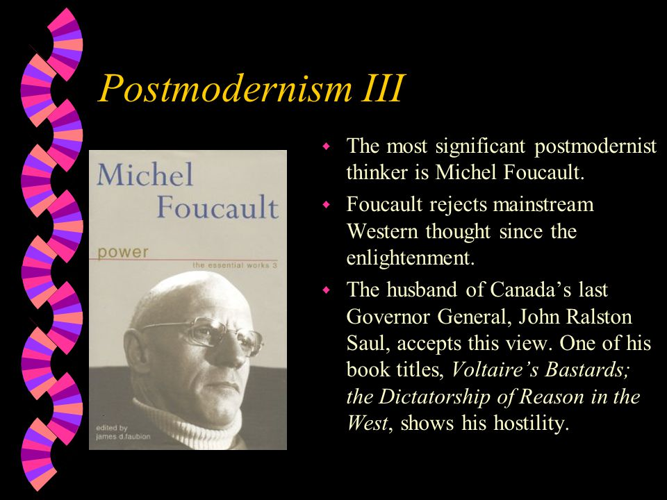 Postmodernism III The most significant postmodernist thinker is Michel Foucault.