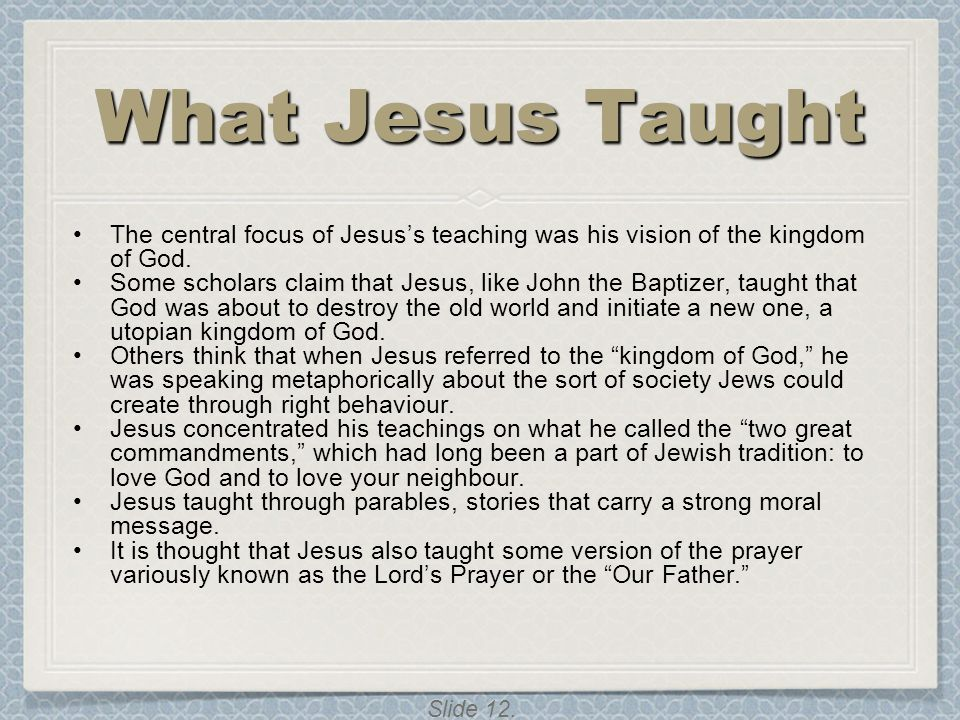 What Jesus Taught The central focus of Jesus's teaching was his vision of the kingdom of God.
