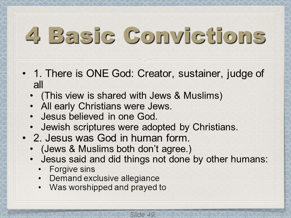 4 Basic Convictions 1. There is ONE God: Creator, sustainer, judge of all. (This view is shared with Jews & Muslims)