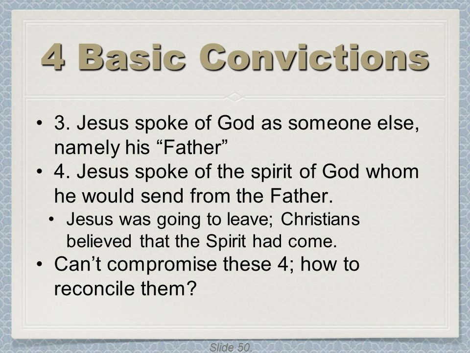 4 Basic Convictions 3. Jesus spoke of God as someone else, namely his Father