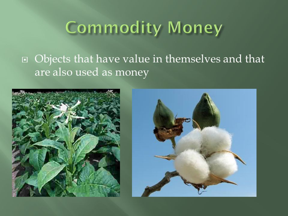 Commodity Money Objects that have value in themselves and that are also used as money