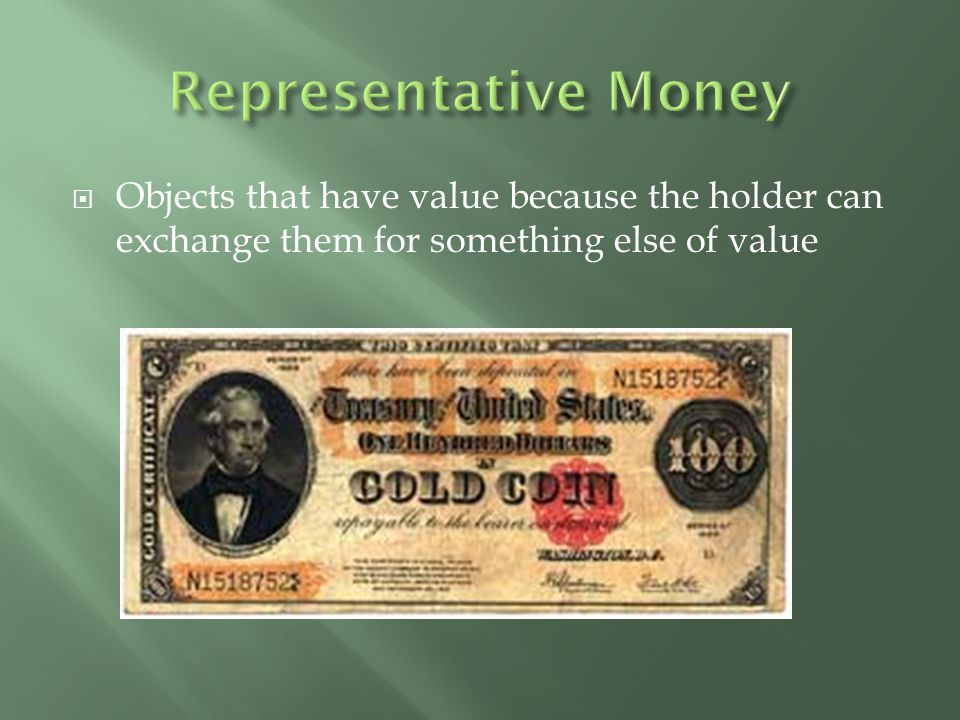 Representative Money Objects that have value because the holder can exchange them for something else of value.