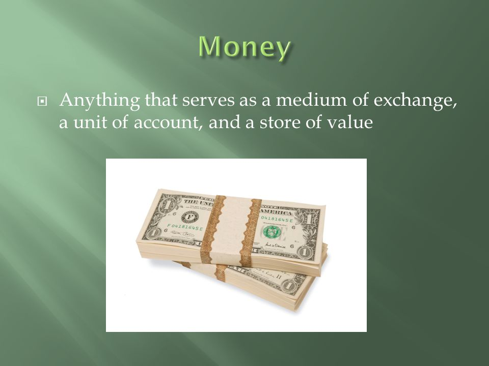 Money Anything that serves as a medium of exchange, a unit of account, and a store of value