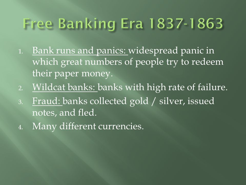 Free Banking Era 1837-1863 Bank runs and panics: widespread panic in which great numbers of people try to redeem their paper money.