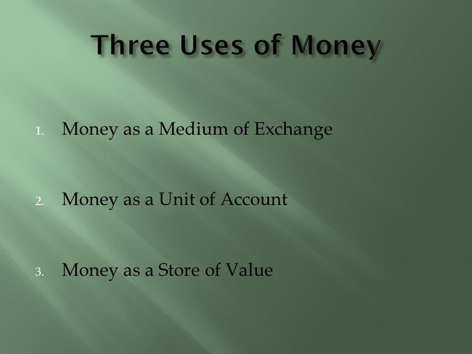 Three Uses of Money Money as a Medium of Exchange