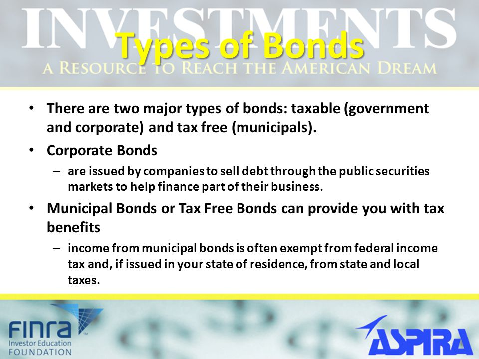 Types of Bonds There are two major types of bonds: taxable (government and corporate) and tax free (municipals).