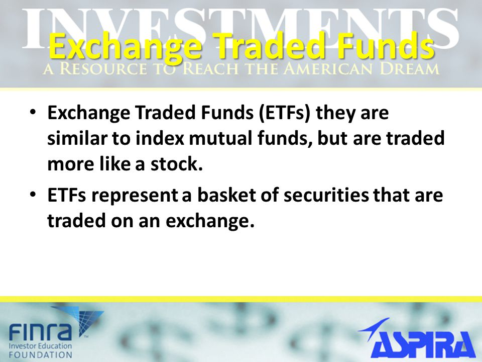 Exchange Traded Funds Exchange Traded Funds (ETFs) they are similar to index mutual funds, but are traded more like a stock.