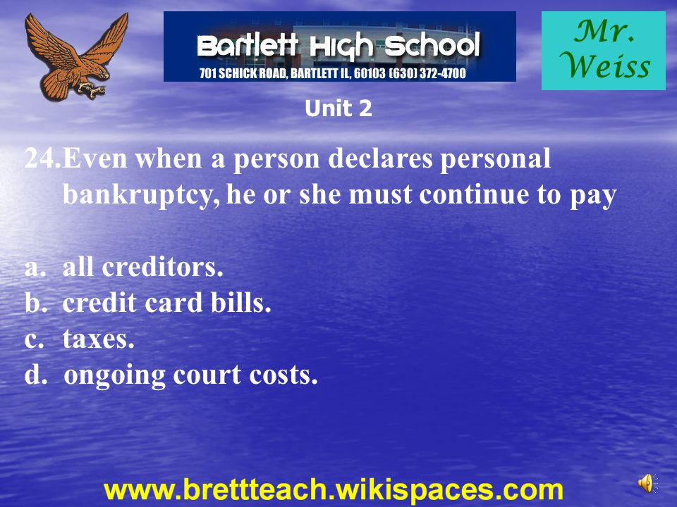 Mr. Weiss Unit 2. Even when a person declares personal bankruptcy, he or she must continue to pay.
