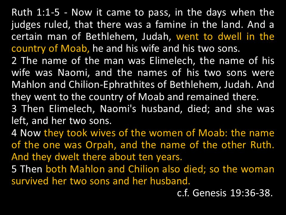 Ruth 1:1-5 - Now it came to pass, in the days when the judges ruled, that there was a famine in the land. And a certain man of Bethlehem, Judah, went to dwell in the country of Moab, he and his wife and his two sons.