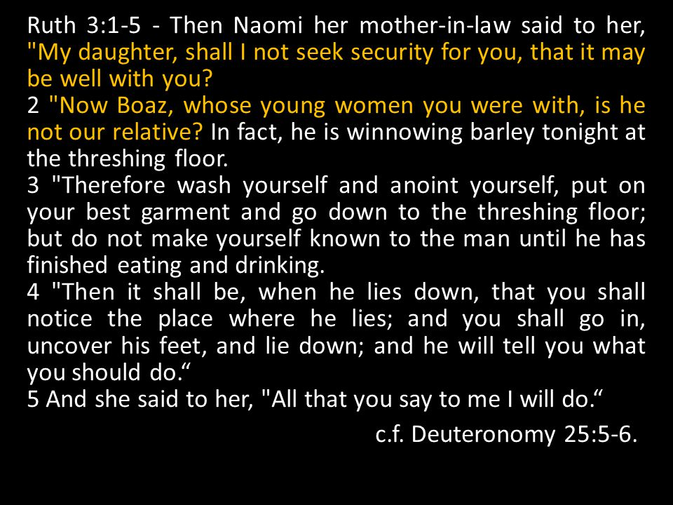 Ruth 3:1-5 - Then Naomi her mother-in-law said to her, My daughter, shall I not seek security for you, that it may be well with you