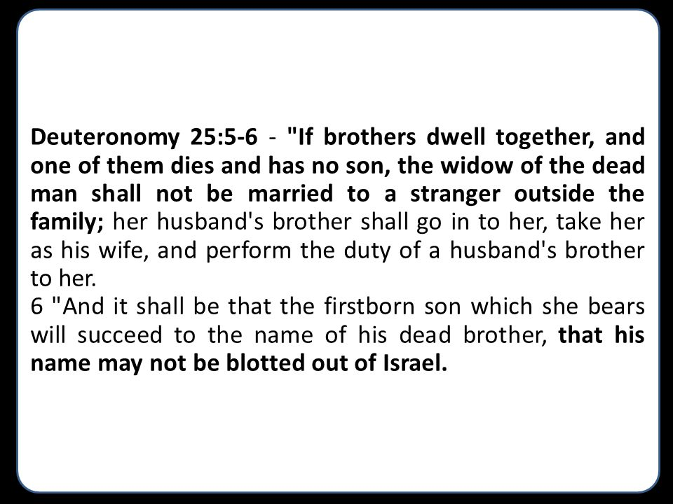 Deuteronomy 25:5-6 - If brothers dwell together, and one of them dies and has no son, the widow of the dead man shall not be married to a stranger outside the family; her husband s brother shall go in to her, take her as his wife, and perform the duty of a husband s brother to her.