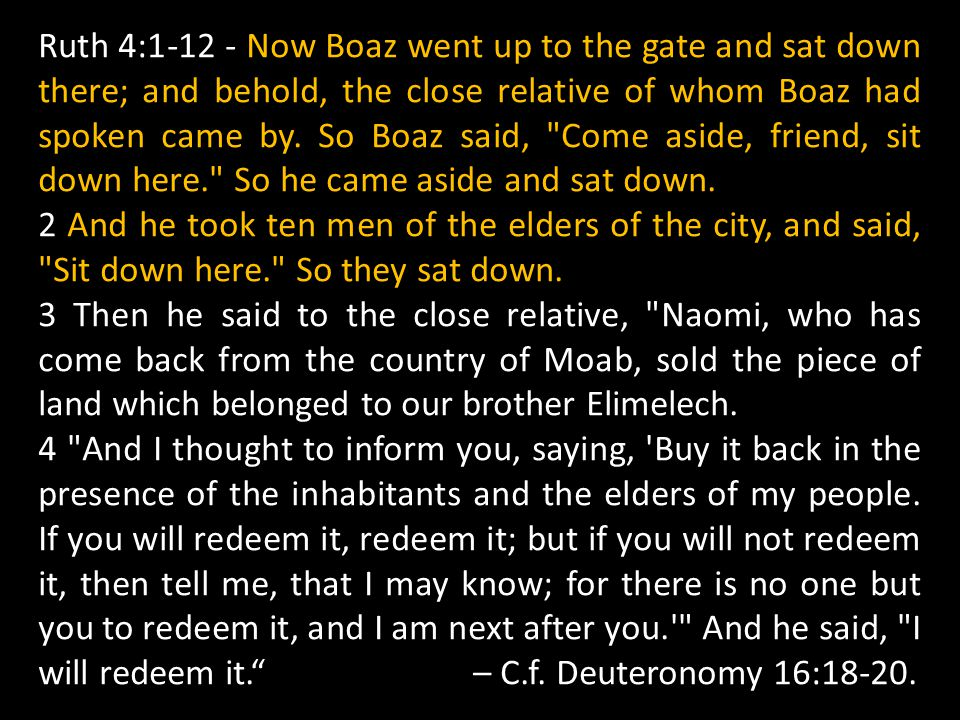 Ruth 4:1-12 - Now Boaz went up to the gate and sat down there; and behold, the close relative of whom Boaz had spoken came by. So Boaz said, Come aside, friend, sit down here. So he came aside and sat down.
