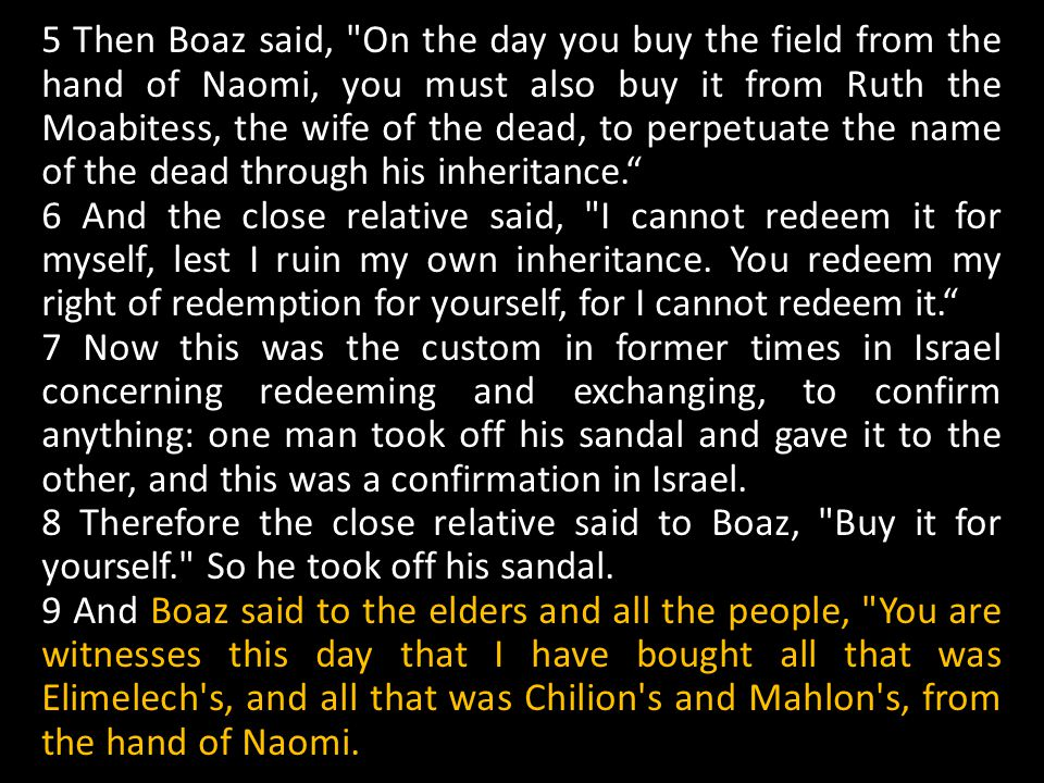 5 Then Boaz said, On the day you buy the field from the hand of Naomi, you must also buy it from Ruth the Moabitess, the wife of the dead, to perpetuate the name of the dead through his inheritance.
