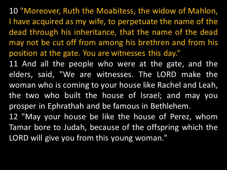 10 Moreover, Ruth the Moabitess, the widow of Mahlon, I have acquired as my wife, to perpetuate the name of the dead through his inheritance, that the name of the dead may not be cut off from among his brethren and from his position at the gate. You are witnesses this day.