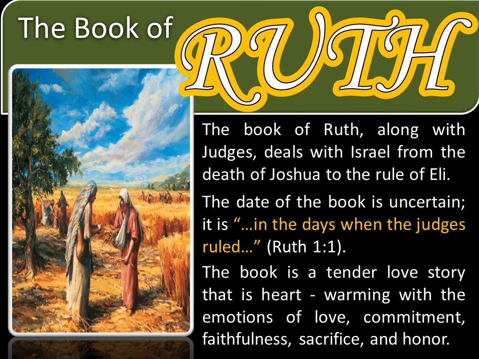 RUTH RUTH. The Book of. The book of Ruth, along with Judges, deals with Israel from the death of Joshua to the rule of Eli.