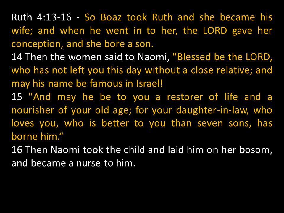 Ruth 4:13-16 - So Boaz took Ruth and she became his wife; and when he went in to her, the LORD gave her conception, and she bore a son.