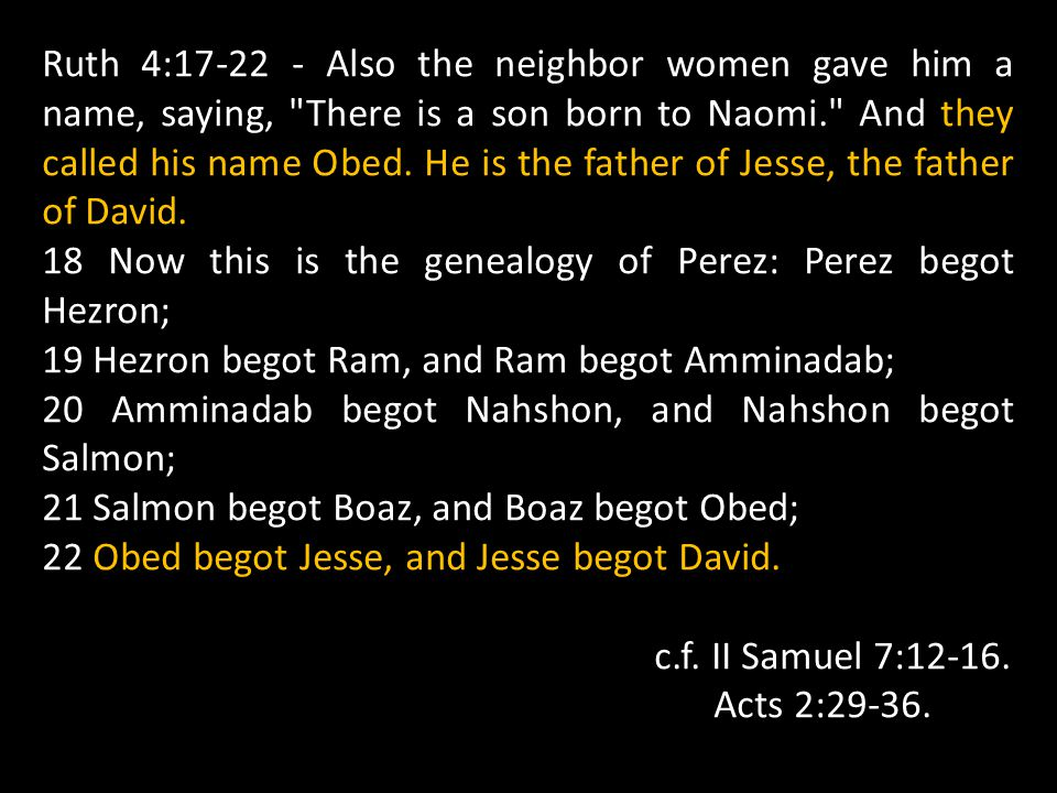 Ruth 4:17-22 - Also the neighbor women gave him a name, saying, There is a son born to Naomi. And they called his name Obed. He is the father of Jesse, the father of David.