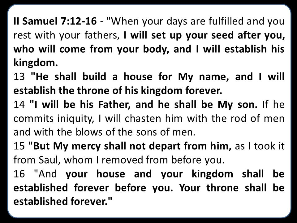 II Samuel 7:12-16 - When your days are fulfilled and you rest with your fathers, I will set up your seed after you, who will come from your body, and I will establish his kingdom.
