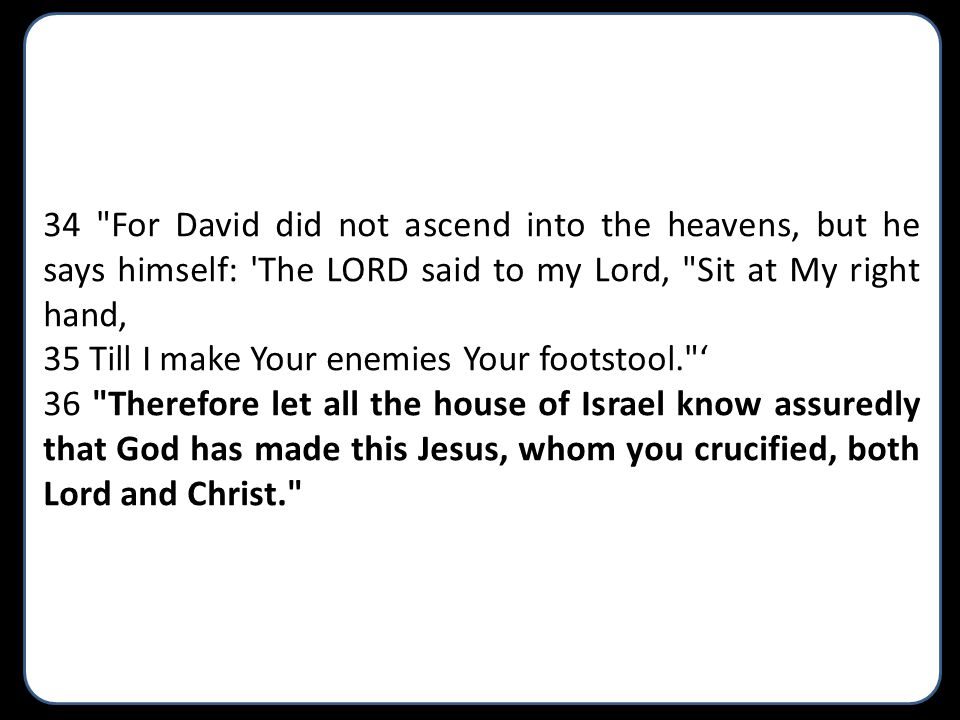 34 For David did not ascend into the heavens, but he says himself: The LORD said to my Lord, Sit at My right hand,