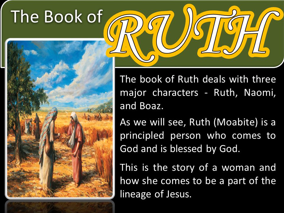RUTH RUTH. The Book of. The book of Ruth deals with three major characters - Ruth, Naomi, and Boaz.