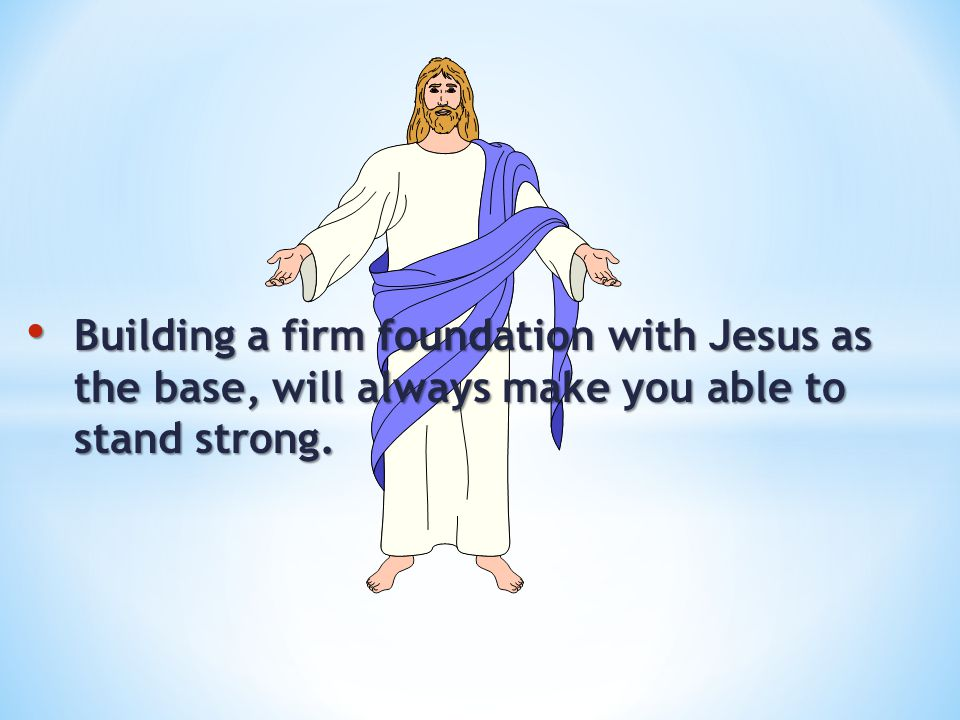 Building a firm foundation with Jesus as the base, will always make you able to stand strong.