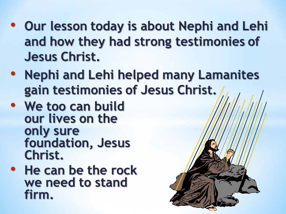 Our lesson today is about Nephi and Lehi and how they had strong testimonies of Jesus Christ.
