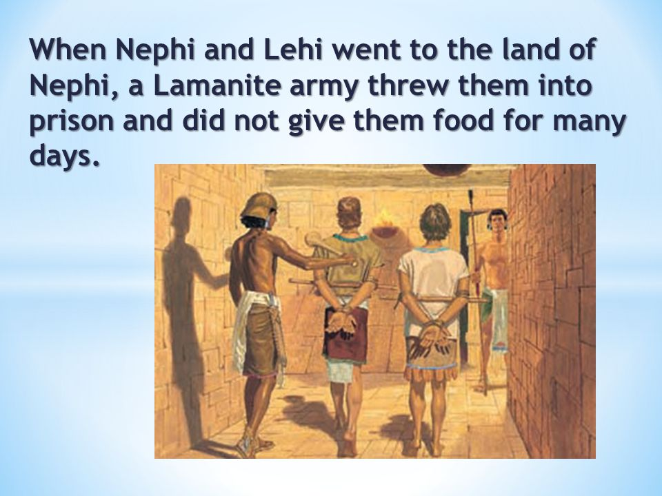 When Nephi and Lehi went to the land of Nephi, a Lamanite army threw them into prison and did not give them food for many days.
