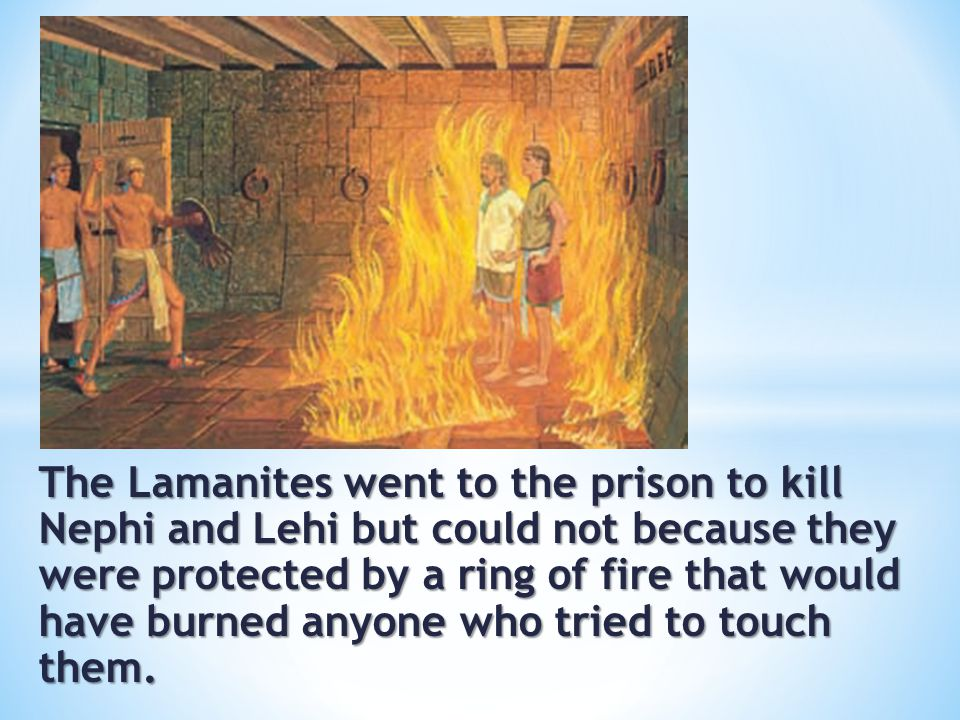The Lamanites went to the prison to kill Nephi and Lehi but could not because they were protected by a ring of fire that would have burned anyone who tried to touch them.