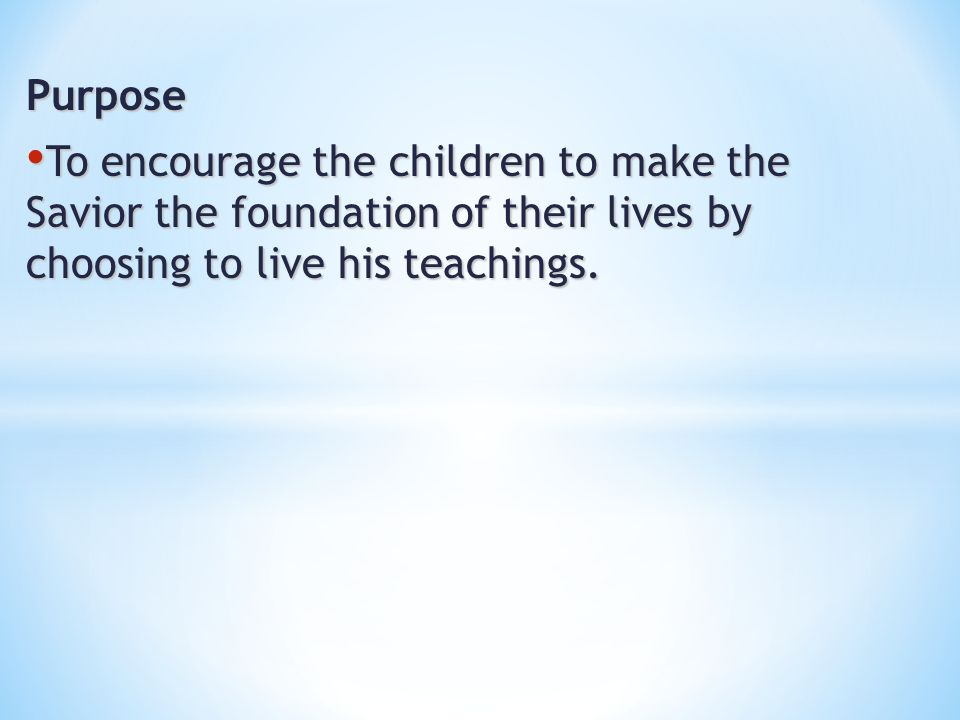 Purpose To encourage the children to make the Savior the foundation of their lives by choosing to live his teachings.
