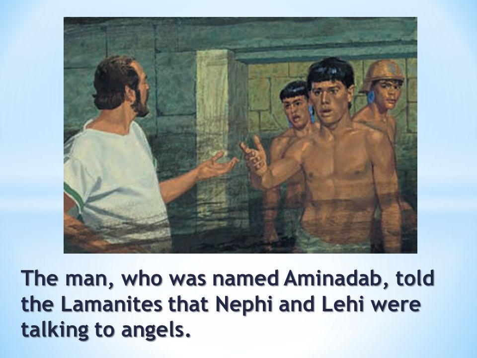 The man, who was named Aminadab, told the Lamanites that Nephi and Lehi were talking to angels.