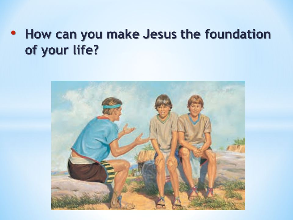 How can you make Jesus the founda­tion of your life