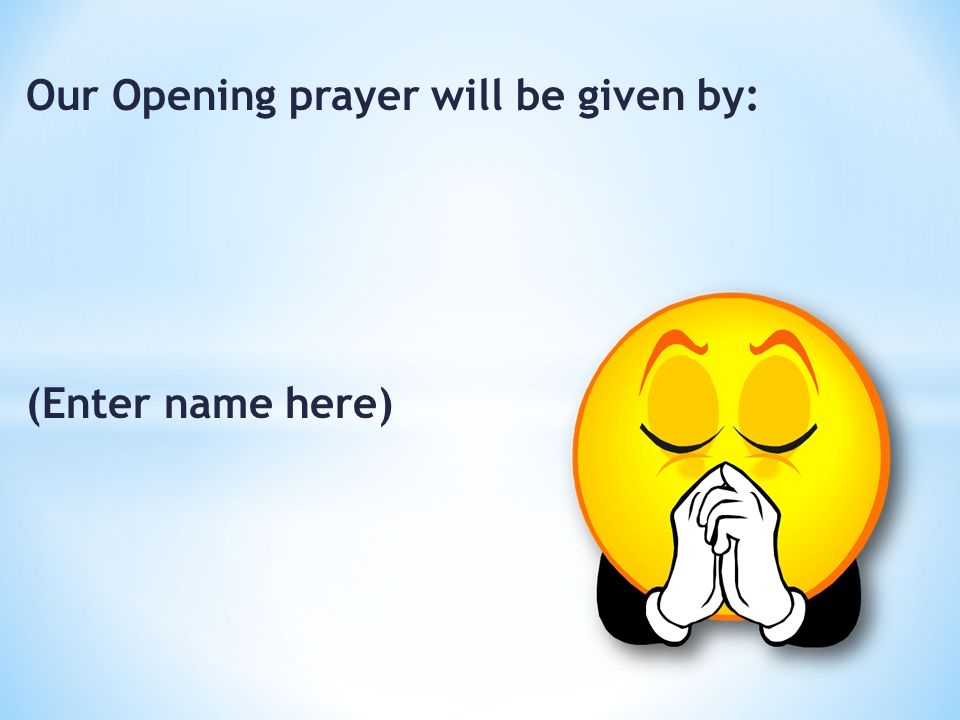 Our Opening prayer will be given by: (Enter name here)