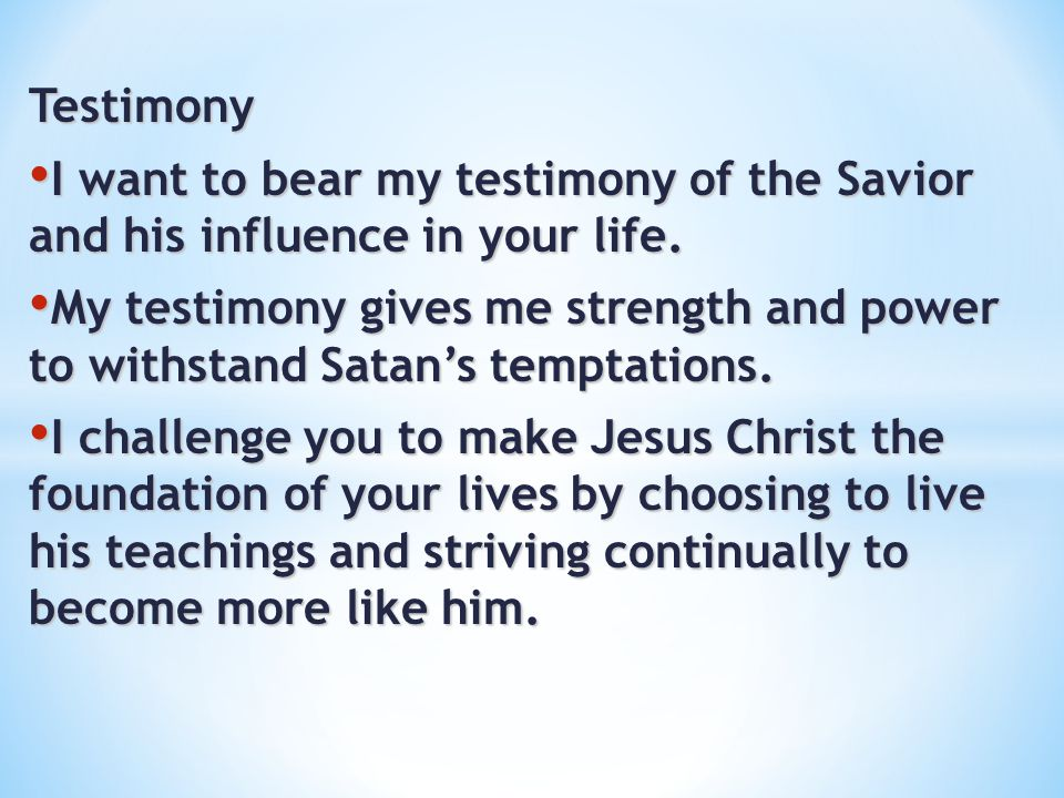 Testimony I want to bear my testimony of the Savior and his influence in your life.