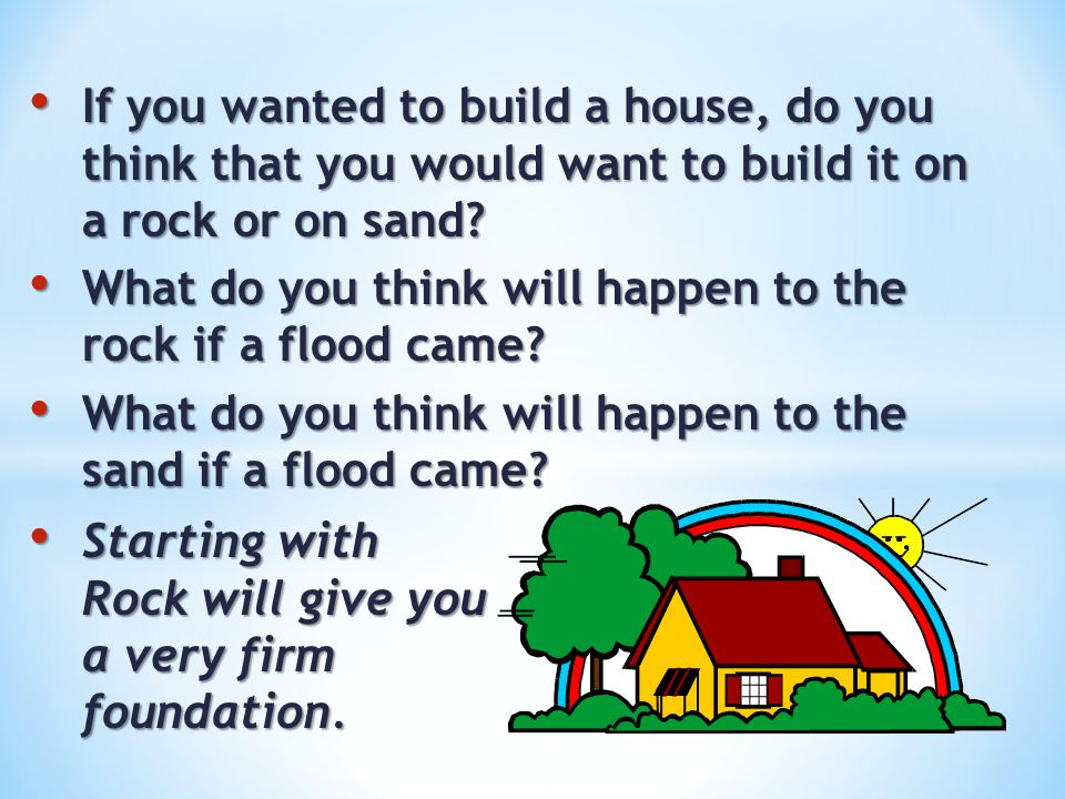 If you wanted to build a house, do you think that you would want to build it on a rock or on sand