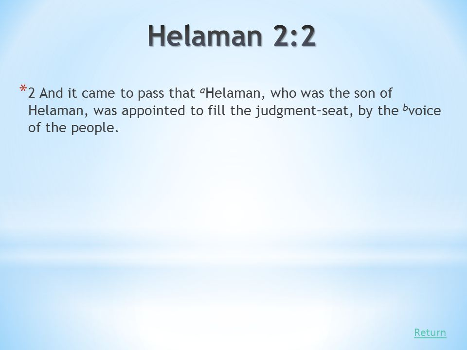 Helaman 2:2 2 And it came to pass that aHelaman, who was the son of Helaman, was appointed to fill the judgment–seat, by the bvoice of the people.