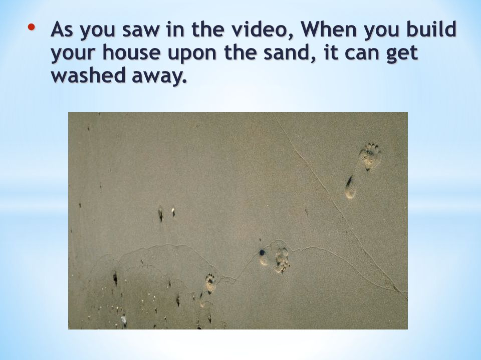 As you saw in the video, When you build your house upon the sand, it can get washed away.