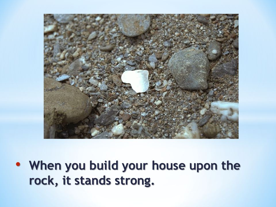 When you build your house upon the rock, it stands strong.