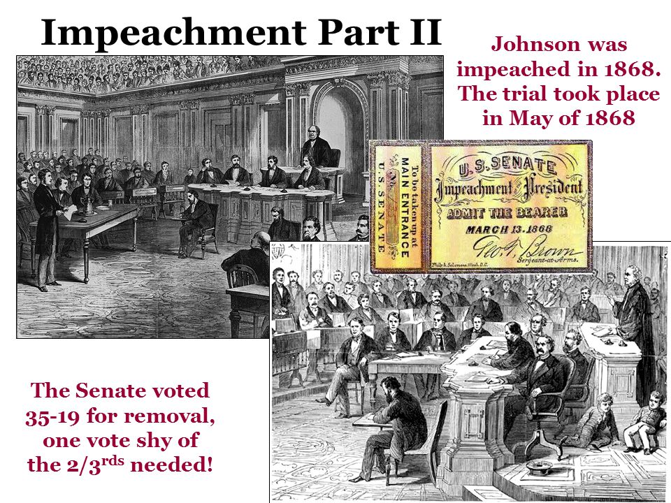 Impeachment Part II Johnson was impeached in 1868. The trial took place in May of 1868.