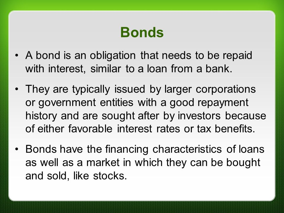 Bonds A bond is an obligation that needs to be repaid with interest, similar to a loan from a bank.