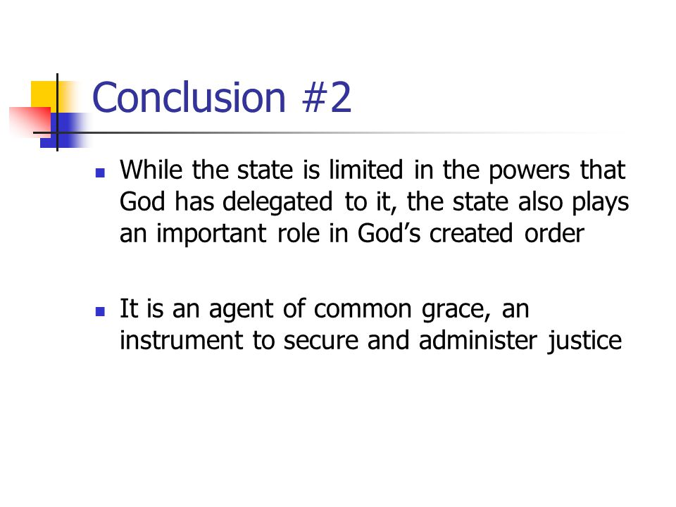 Conclusion #2 While the state is limited in the powers that God has delegated to it, the state also plays an important role in God's created order.