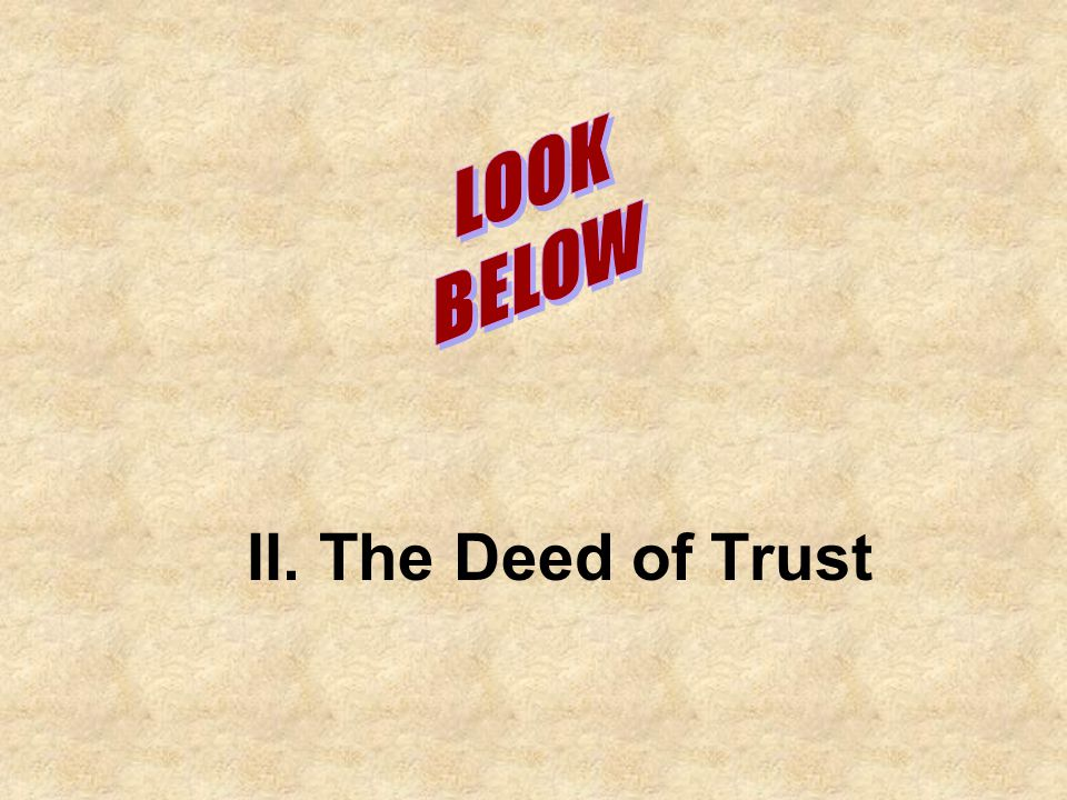 LOOK BELOW II. The Deed of Trust