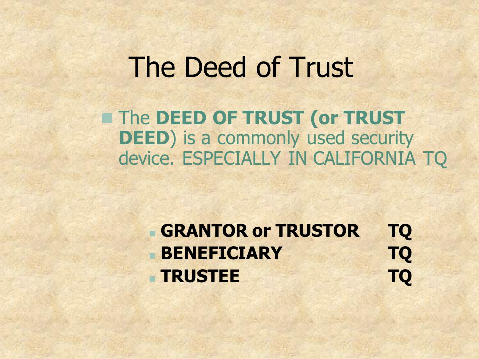 The Deed of Trust The DEED OF TRUST (or TRUST DEED) is a commonly used security device. ESPECIALLY IN CALIFORNIA TQ.