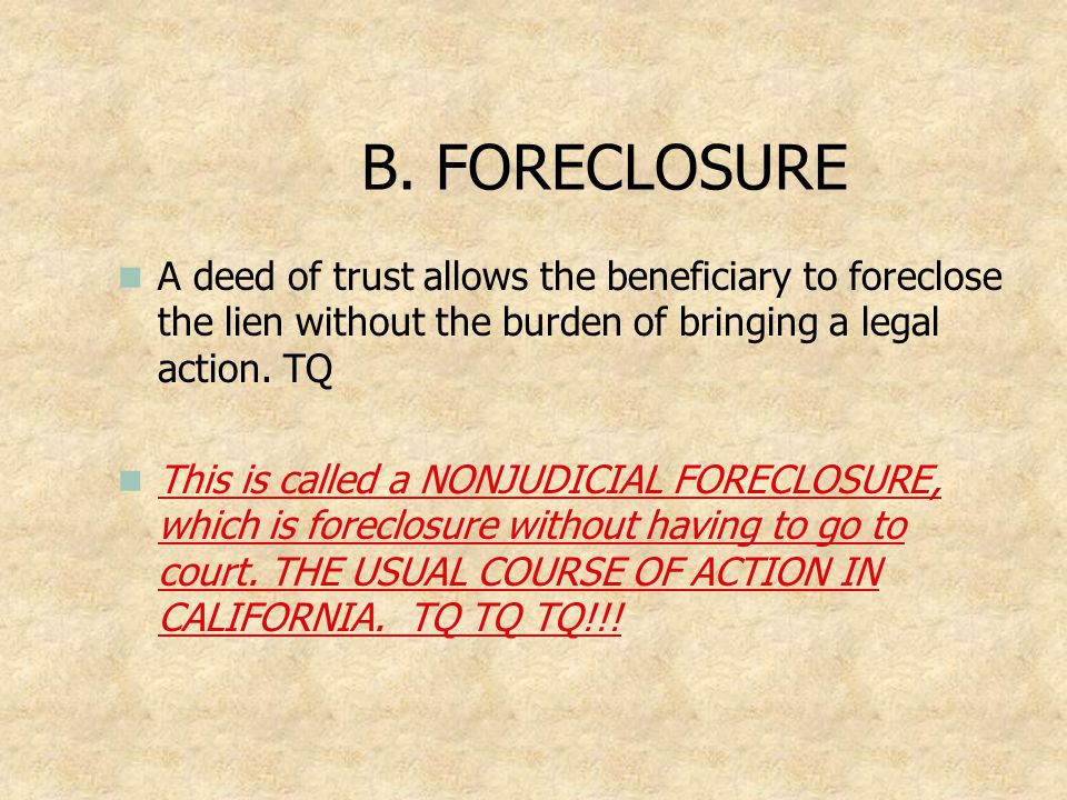 B. FORECLOSURE A deed of trust allows the beneficiary to foreclose the lien without the burden of bringing a legal action. TQ.