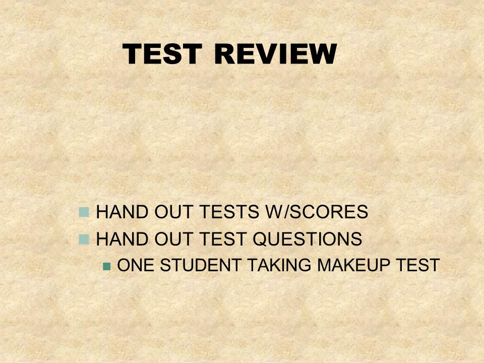 TEST REVIEW HAND OUT TESTS W/SCORES HAND OUT TEST QUESTIONS