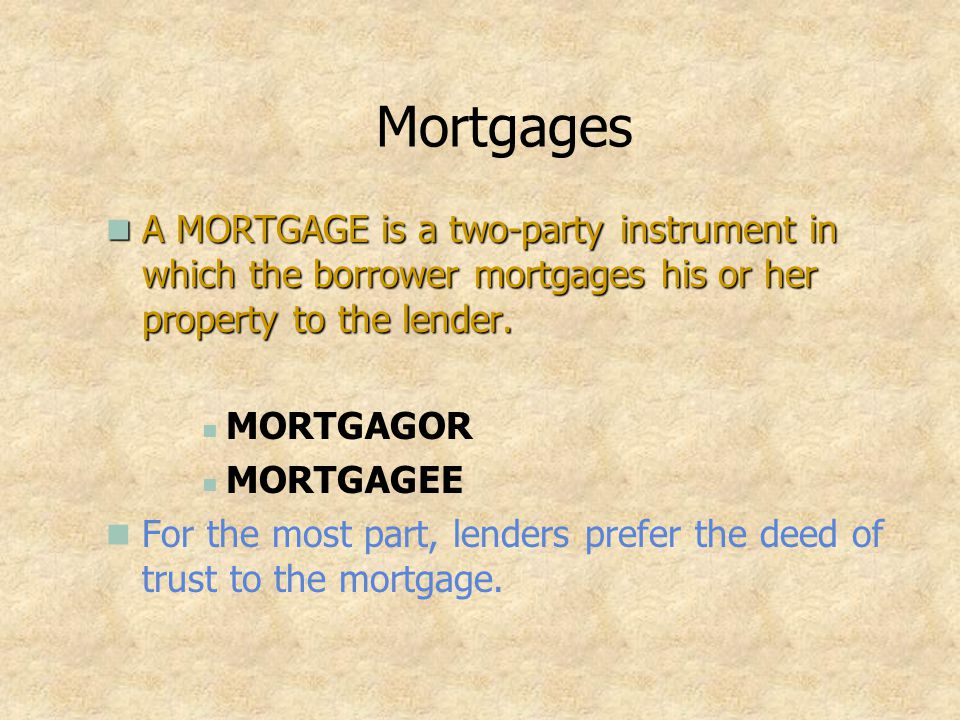 Mortgages A MORTGAGE is a two-party instrument in which the borrower mortgages his or her property to the lender.