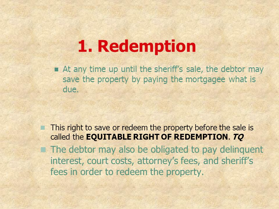 1. Redemption At any time up until the sheriff's sale, the debtor may save the property by paying the mortgagee what is due.