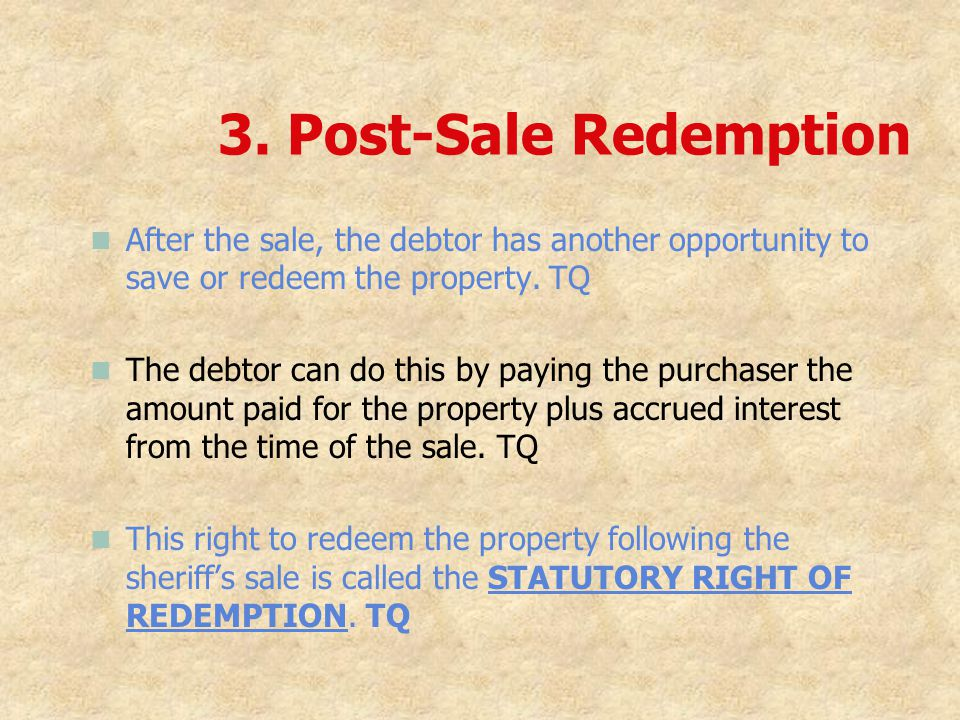 3. Post-Sale Redemption After the sale, the debtor has another opportunity to save or redeem the property. TQ.