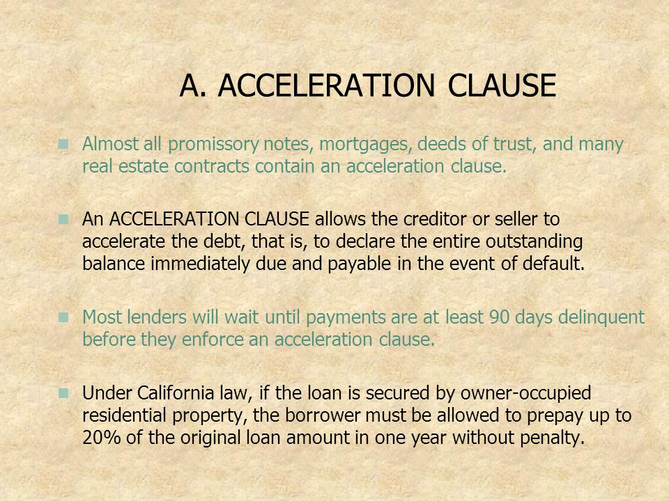 A. ACCELERATION CLAUSE Almost all promissory notes, mortgages, deeds of trust, and many real estate contracts contain an acceleration clause.