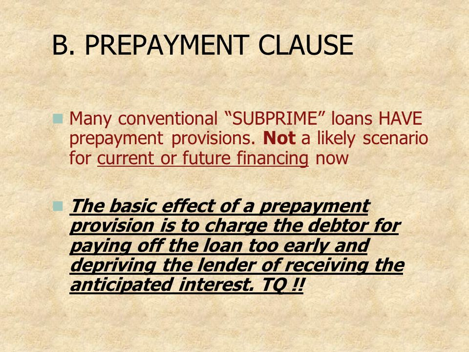 B. PREPAYMENT CLAUSE Many conventional SUBPRIME loans HAVE prepayment provisions. Not a likely scenario for current or future financing now.