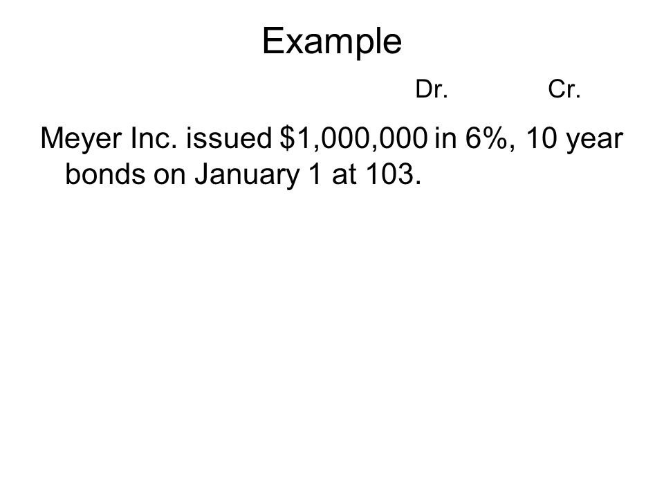 Example Dr. Cr. Meyer Inc. issued $1,000,000 in 6%, 10 year bonds on January 1 at 103. 32